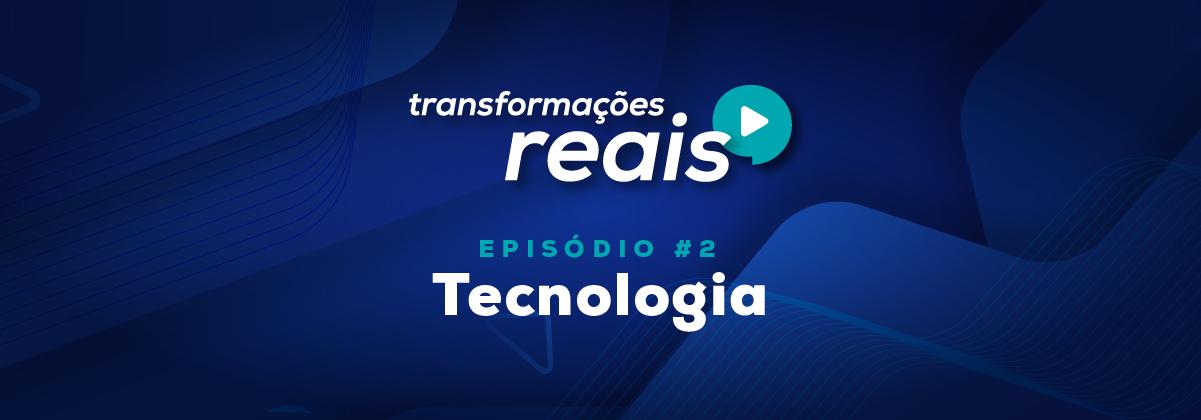 Transformações Reais - episódio 2 Tecnologia