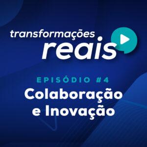 colaboração e inovação episódio transformações reais